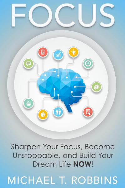 Focus  Sharpen Your Focus  Become Unstoppable and Build Your Dream Life Now