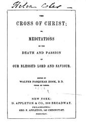 The Cross of Christ: Or, Meditations on the Death and Passion of Our Blessed Lord and Saviour