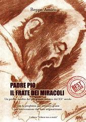 Padre Pio - il frate dei miracoli - Un profilo inedito del più grande mistico del XX secolo - Con la preghiera per ottenere grazie per intercessione del frate stigmatizzato
