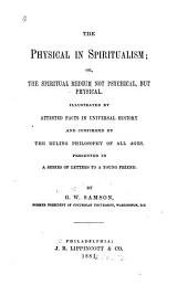 The Physical in Spiritualism: Or, The Spiritual Medium Not Psychical, But Physical. Illustrated by Attested Facts in Universal History and Confirmed by the Ruling Philosophy of All Ages, Presented in a Series of Letters to a Young Friend