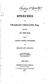 The Speeches of Charles Phillips, Esq: Delivered at the Bar and on Various Public Occasions, in Ireland and England