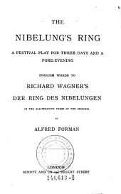 The Nibelung's Ring: A Festival Play for Three Days and a Fore-evening; English Words to Richard Wagner's Der Ring Des Nibelungen, in the Alliterative Verse of the Original
