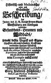 Historisch- und medicinische ... Beschreibung des in ... Weissenburg am Nordgau befindlichen Gesundheits-Brunnen und Wildbads, etc