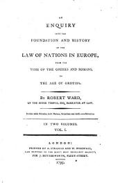 An Enquiry Into the Foundation and History of the Law of Nations in Europe, from the Time of the Greeks and Romans, to the Age of Grotius: In Two Volumes, Volume 1