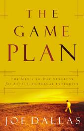 The Game Plan: The Men's 30-Day Strategy for Attaining Sexual Integrity