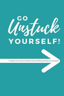 Go Unstuck Yourself: A Creative Fun Journal for Getting Unstuck and Becoming Positively Unstoppable