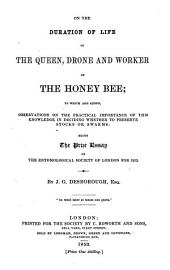 On the duration of life in the queen, drone, and worker of the honey-bee: to which are added, Observations on the practical importance of this knowledge in deciding whether to preserve stocks or swarms, being the prize essay of the Entomological Society of London for 1852