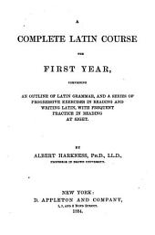 A Complete Latin Course: The First Year, Comprising an Outline of Latin Grammar, and a Series of Progressive Exercises in Reading and Writing Latin, with Frequent Practice in Reading at Sight