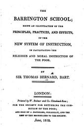 The Barrington School; Being an Illustration of the Principles, Practices, and Effects, of the New System of Instruction, in Facilitating the Religious and Moral Instruction of the Poor. By Sir Thomas Bernard. (The Second Edition.).