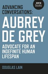 Advancing Conversations: Aubrey De Grey - Advocate For An Indefinite Human Lifespan