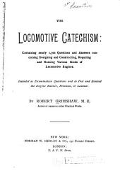 The Locomotive Catechism: Containing Nearly 1,300 Questions and Answers Concerning Designing and Constructing, Repairing and Running Various Kinds of Locomotive Engines; Intended as Examination Questions and to Post and Remind the Engine Runner, Fireman, Or Learner