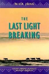The Last Light Breaking: Living Among Alaska's Inupiat Eskimos