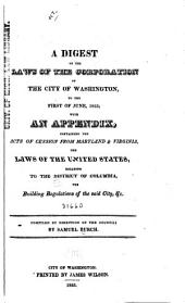 A Digest of the Laws of the Corporation of the City of Washington, to the First of June, 1823: With an Appendix, Containing the Acts of Cession from Maryland & Virginia, the Laws of the United States, Relating to the District of Columbia, the Building Regulations of the Said City, &c