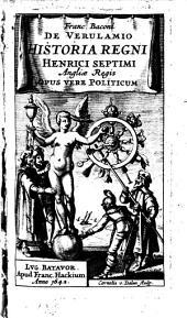 Franc. Baconi de Verulamio Historia regni Henrici Septimi, Angliae Regis: opus vere politicum