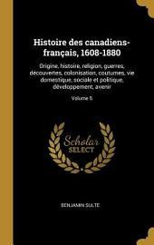 Histoire des Canadiens-Français 1608-1880: origine, histoire, religion, guerres, découvertes, colonisation, coutumes, vie domestique, sociale et politique, développement, avenir
