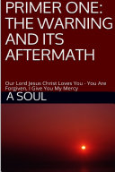 Primer One: The Warning and Its Aftermath – Our Lord Jesus Christ Loves You – You Are Forgiven, I Give You My Mercy