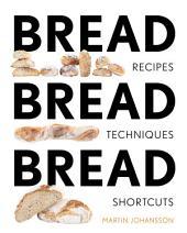 Bread Bread Bread: Recipes, Techniques and Shortcuts