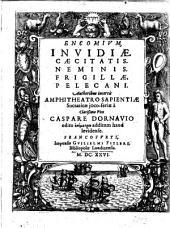 Encomium invidiae: Caecitatis ... Neminis. Frigillae. Pelecano. Authoribus incertis : Amphitheatro sapientiae socraticae joco-seriae ... edito epimetron additum haud levidense