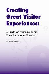 CREATING GREAT VISITOR EXPERIENCES: A GUIDE FOR MUSEUMS, PARKS, ZOOS, GARDENS & LIBRARIES