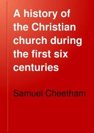 A History Of The Christian Church During The First Six Centuries