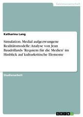 Simulation. Medial aufgezwungene Realitätsmodelle: Analyse von Jean Baudrillards 'Requiem für die Medien' im Hinblick auf kulturkritische Elemente