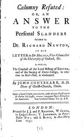 Calumny Refuted: Or, An Answer to the Personal Slanders Published by Dr. Richard Newton, in His Letter to Dr. Holmes, Vice-Chancellor of the University of Oxford, &c: In which Also, the Conduct of the Lord Bishop of Exeter, and of the Society of Exeter-College, in Relation to Hart-Hall, is Vindicated, Volume 1