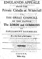 Englands Appeal, from the Private Caballe at White Hall to the Great Council of the Nation, the Lords and Commons in Parliament Assembled