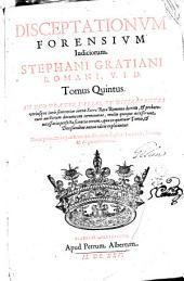 Disceptationum Forensium Indiciorum Stephani Gratiani...: in quo praeter varias et Discrepantes utriusque iuris Sententies iuxta Sacrae Rotae Romanae decreta & probatorum auctorum documenta terminatas...