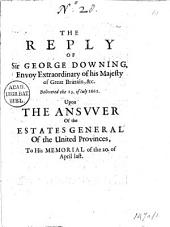 The Reply of Sir George Downing, Envoy Extraordinary of His Majesty of Great Brittain, &c. Delivered the 13. of Iuly 1662. Upon the Ansvver of the Estates General of the United Provinces, to His Memorial of the 20. of April Last