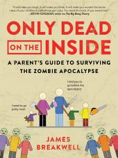 Only Dead on the Inside: A Parent's Guide to Surviving the Zombie Apocalypse