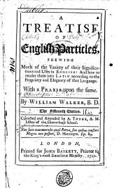 A Treatise of English Particles, Shewing Much of the Variety of Their Significations and Uses in English: and how to Render Them Into Latin According to the Propriety and Elegance of that Language. With a Praxis Upon the Same. By William Walker, ..