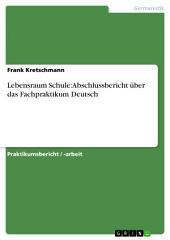 Lebensraum Schule: Abschlussbericht über das Fachpraktikum Deutsch