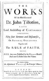 The Works of the Most Reverend Dr. John Tillotson ...: Containing Fifty Four Sermons and Discourses, on Several Occasions. Together with The Rule of Faith