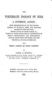 The Vertebrate Zoology of Sind: A Systematic Account, with Descriptions of All the Known Species of Mammals, Birds, and Reptiles Inhabiting the Province, Observations on Their Habits, &c., Tables of Their Geographical Distribution in Persia, Beloochistan, and Afghanistan, Punjab, North-West Provinces, and the Peninsula of India Generally : with Woodcuts, Lithographs, and Coloured Illustrations
