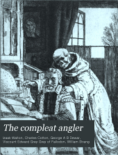 The Compleat Angler Or The Contemplative Man's Recreation: Being a Discourse on Rivers, Fish-ponds, Fish, & Fishing,