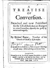 A Treatise of Conversion: Preached and Now Published for the Use of Those that are Strangers to a True Conversion, Especially the Grosly Ignorant and Ungodly