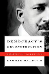 Democracy's Reconstruction: Thinking Politically with W.E.B. Du Bois
