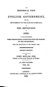 An Historical View of the English Government from the Settlement of the Saxons in Britain to the Revolution in 1688: To which are Subjoined Some Dissertations Connected with the History of the Government, from the Revolution to the Present Time, Volume 3