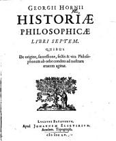 Georgii Hornii historia philosophica libri septem: quibus de origine, successione, sectis & vita philosophorum ab orbe condito ad nostram aetatem agitur