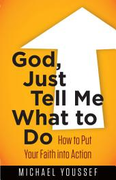 God, Just Tell Me What to Do: How to Put Your Faith into Action