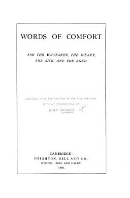 Words of Comfort for the wayfarer  the weary  the sick  and the aged  Gathered from the writings of the wise and good  With an introduction  by J  M