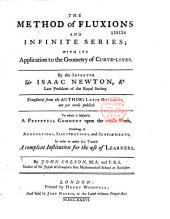 The Method of Fluxions and Infinite Series; with Its Application to the Geometry of Curve-lines. By the Inventor Sir Isaac Newton... Translated from the Author's Latin Original Not Yet Made Publick. To which is Subjoin'd, a Perpetual Comment Upon the Whole Work, Consisting of Annotations, Illustrations, and Supplements, in Order to Make this Treatise a Compleat Institution for the Use of Learners. By John Colson