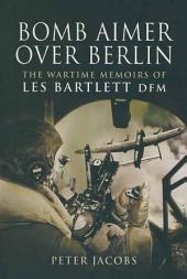 Bomb Aimer Over Berlin: The Wartime Memoirs of Les Bartlett DFM