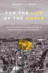 For the Life of the World: Jesus Christ and the Church in the Theologies of Dietrich Bonhoeffer and Stanley Hauerwas