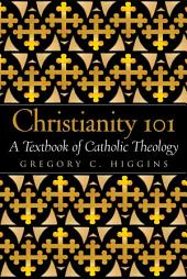 Christianity 101: A Textbook of Catholic Theology