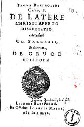 Thomae Bartholini ... De latere Christi aperto dissertatio. Accedunt Cl. Salmasii, & aliorum, de cruce epistolae