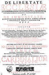 DE LIBERTATE ECCLESIAE IN CONFERENDO ECCLESIASTICA BENEFICIA NON MODO CLERICIS INDIGENIS, VERUM ETIAM EXTRANEIS, AC DE IMMUNITATE BENEFICIARIORUM MERE SIMPLICIUM A PERSONALIS DEBITO RESIDENTIAE. OPUS Nunc primo editum, in quatuor Tomos distinctum, & Sacra Eruditione plene refertum ; in quo adversus modernos Impugnatores IPSARVM LIBERTATIS, ET IMMUNITATIS Rationibus Scripturalibus, Theologicis, Petitis ex SS. Patribus, & ex Sac. Conciliis, Legalibus tandem, Historicis, & Politicis, claro & elegantis eloquio probatur, Quod liberum, [et] licitum est Ecclesie, illiusq[ue] Ministris, atque in primis Romano Pontifici ejusdem Ecclesie Capiti, necnon Episcopis, aliisque omnibus, tum Ordinariis, tum Delegatis Beneficiorum Collatoribus, atque ad ea Nominatoribus, ipsa Beneficia, non modo Clericis Indigenis, verum etiam Extraneis impertiri. Et quod Beneficiarii mere simplices a Residentiae personalis debito sunt immunes. UNIVERSIS EPISCOPIS, ET ORDINARIIS LOCORUM, Eorumque Vicariis, Praesulibus, Abbatibus, Ministris, & Consiliariis Principum, Senatoribus, Judicibus, Theologis, Jurisconsultis, Causidicis, Politicis, Historicis, & Eruditis, cunctis demum Beneficiorum Collatoribus, & Patronis, tam Ecclesiasticis, quam Laicis, valde utile, & respective necessarium: CONTINENS RESPONSIONES CUNCTIS OBJECTIONIBUS, Quas Impugnatores praefatae Libertatis adversus ipsam proponunt. Seu enodationem Rationum, quibus eandem diruere connituntur. SACRO, ATQVE AMPLISSIMO EMINENTISS. AC REVERENDISS. DD. S.R.E. CARDINALIUM COLLEGIO. Sedis Apostolicae Ornamento, Splendori Vrbis, [et] Orbis, ac totius Ecclesiae Dei Senatui Praeclarissimo, Obsequiosissime Dedicatus, Volume 3