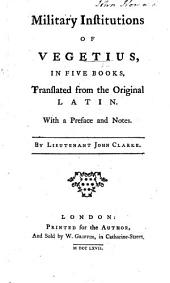 Military institutions of Vegetius, in five books. Translated from the ... Latin, with a preface and notes, by Lieutenant John Clarke