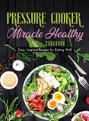 Pressure Cooker Miracle Healthy Cookbook  Easy  Inspired Recipes for Eating Well