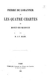 Pierre de Lobanner et les quatre chartes de Mont-de-Marsan. [With the text of the charters.]